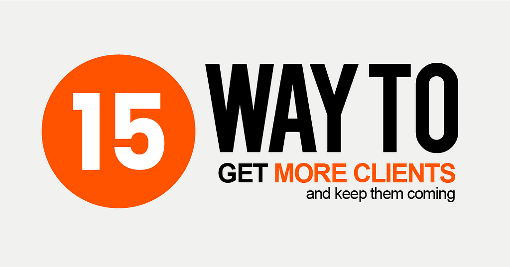 15 Surprising Ways to Get More Clients (and Keep Them Coming)